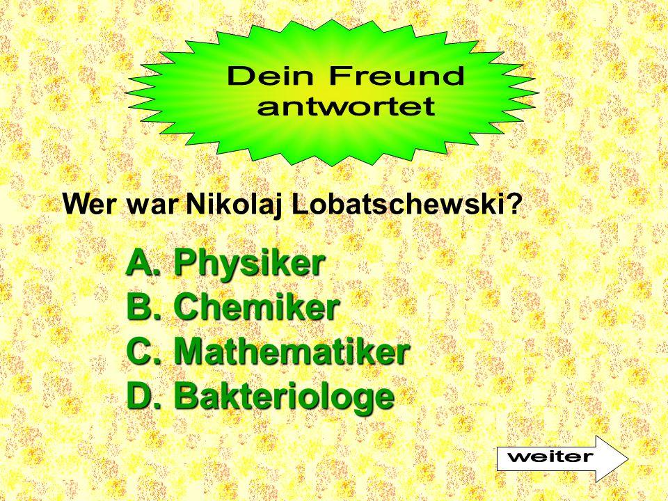 Wer war Nikolaj Lobatschewski? A. Physiker B. Chemiker C. Mathematiker D. Bakteriologe