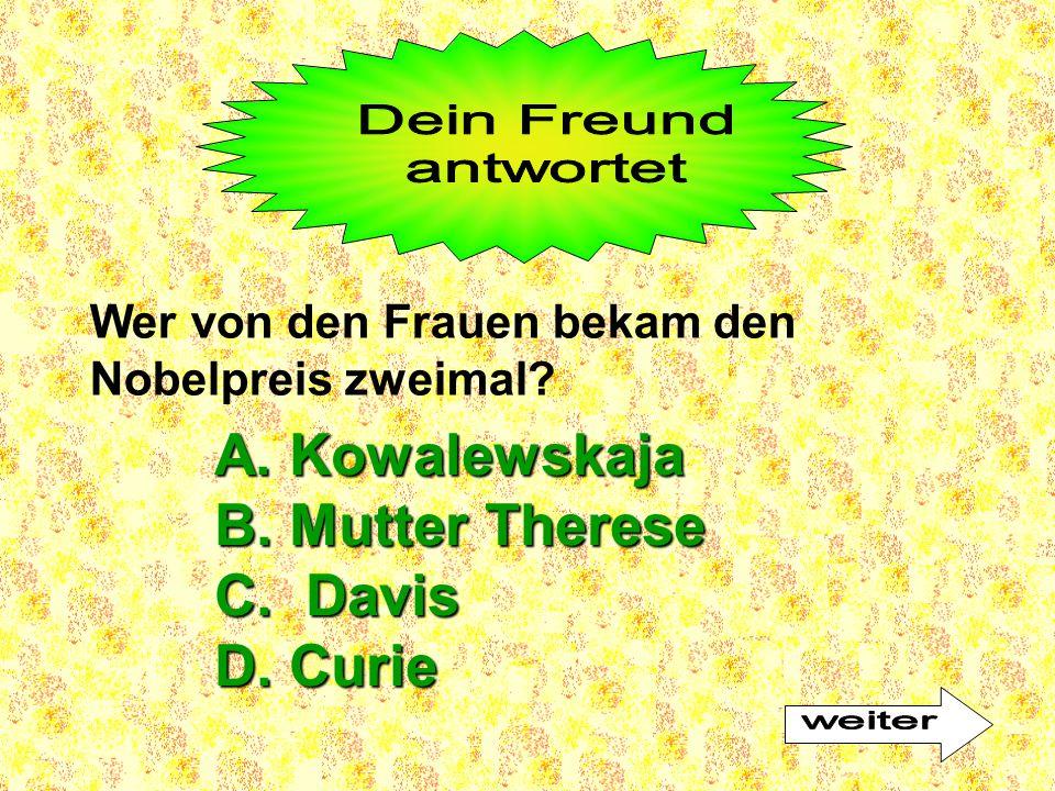 Wer von den Frauen bekam den Nobelpreis zweimal? A. Kowalewskaja B. Mutter Therese C. Davis D. Curie