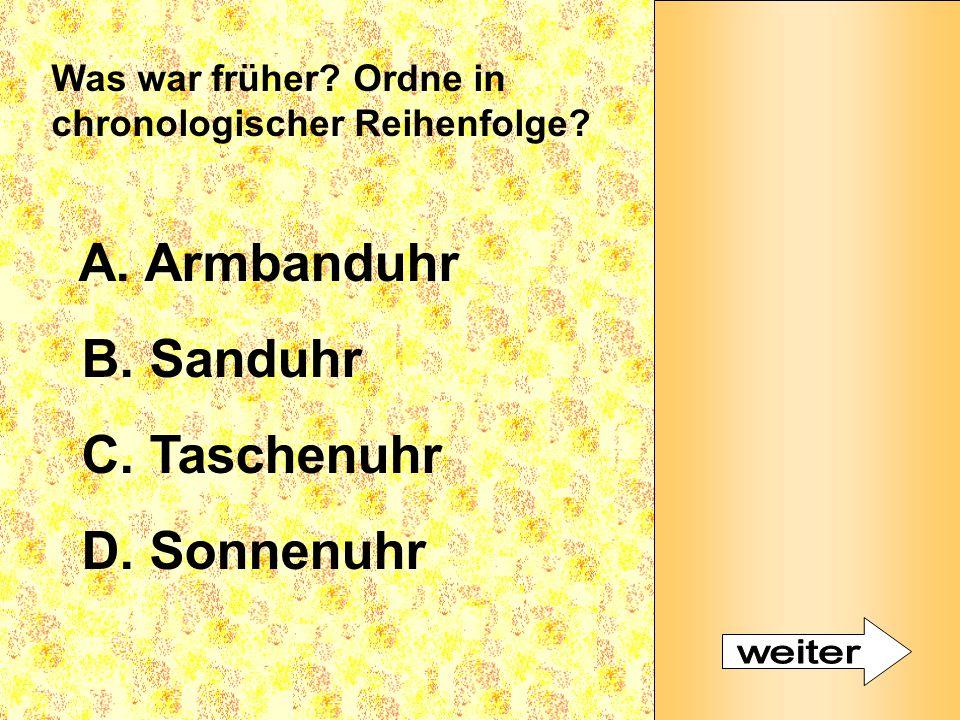 Was war früher? Ordne in chronologischer Reihenfolge? A. Armbanduhr B. Sanduhr C. Taschenuhr D. Sonnenuhr