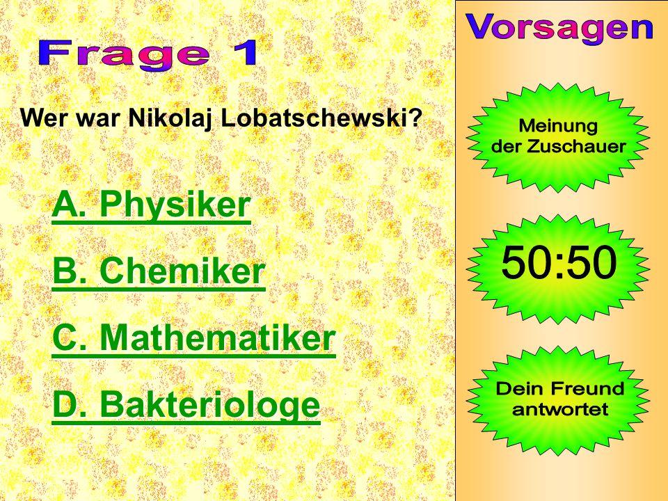 Wer war Nikolaj Lobatschewski? A. Physiker A. Physiker B. Chemiker B. Chemiker C. Mathematiker C. Mathematiker D. Bakteriologe D. Bakteriologe