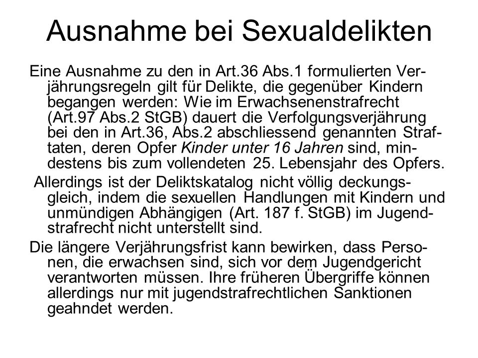 Unverjährbarkeitsinitiative Seit dem 1.1.2013 ist für Erwachsene die generelle Unver- jährbarkeit von sexuellen und pornografischen Straftaten an Kindern unter 12 Jahren anwendbar, wie sie mit der Annahme der Unverjährbarkeitsinitiative 2008 vom Volk beschlossen worden war.