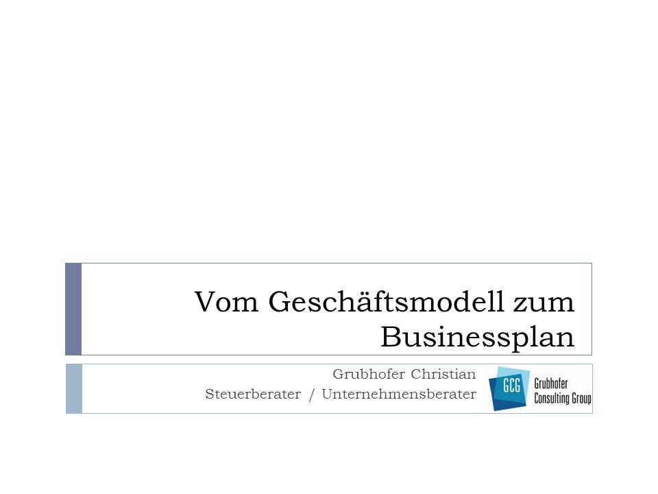 Vom Geschäftsmodell zum Businessplan Grubhofer Christian Steuerberater / Unternehmensberater
