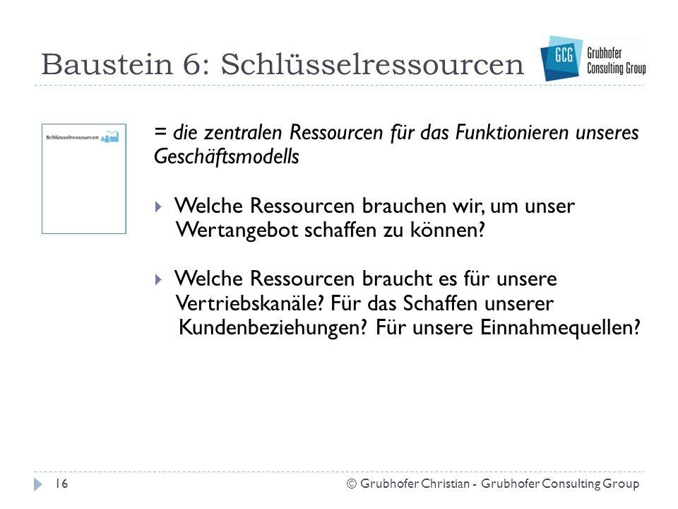 Baustein 6: Schlüsselressourcen 16© Grubhofer Christian - Grubhofer Consulting Group = die zentralen Ressourcen für das Funktionieren unseres Geschäft