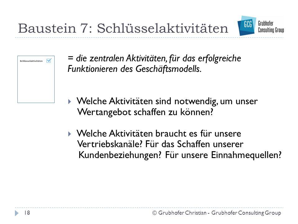 Baustein 7: Schlüsselaktivitäten 18© Grubhofer Christian - Grubhofer Consulting Group = die zentralen Aktivitäten, für das erfolgreiche Funktionieren des Geschäftsmodells.