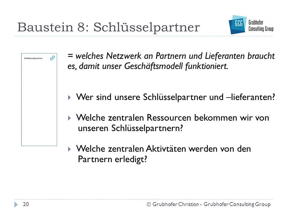 Baustein 8: Schlüsselpartner 20© Grubhofer Christian - Grubhofer Consulting Group = welches Netzwerk an Partnern und Lieferanten braucht es, damit unser Geschäftsmodell funktioniert.