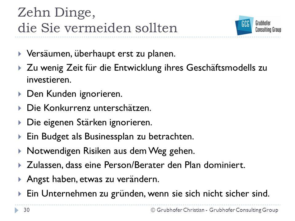 Zehn Dinge, die Sie vermeiden sollten 30© Grubhofer Christian - Grubhofer Consulting Group  Versäumen, überhaupt erst zu planen.  Zu wenig Zeit für