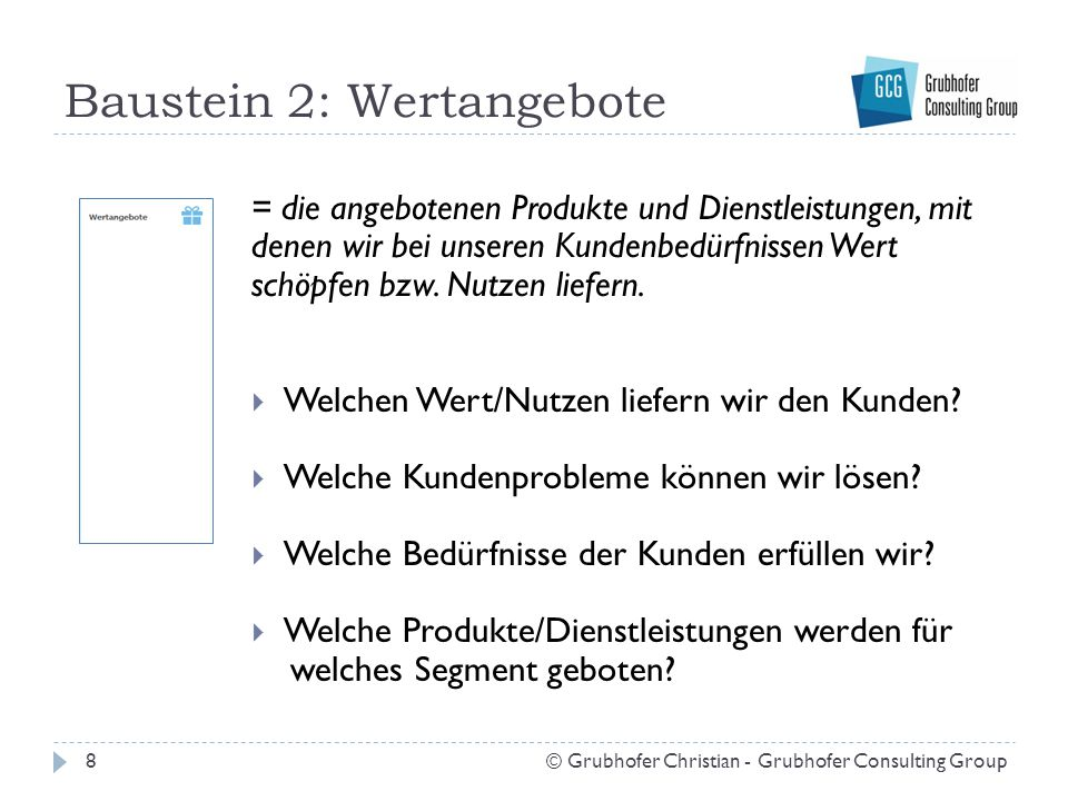 Baustein 2: Wertangebote 8© Grubhofer Christian - Grubhofer Consulting Group = die angebotenen Produkte und Dienstleistungen, mit denen wir bei unsere