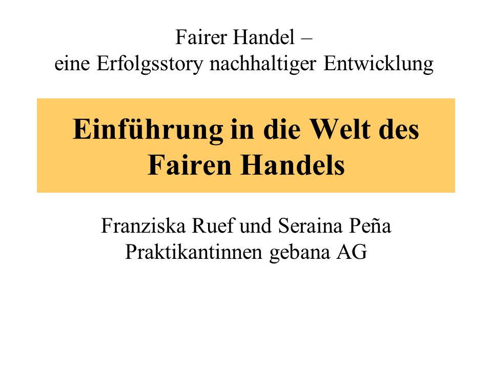 Einführung in die Welt des Fairen Handels Franziska Ruef und Seraina Peña Praktikantinnen gebana AG Fairer Handel – eine Erfolgsstory nachhaltiger Ent