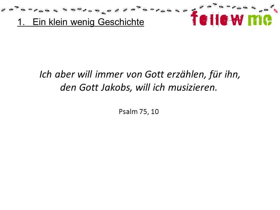 Ich aber will immer von Gott erzählen, für ihn, den Gott Jakobs, will ich musizieren. Psalm 75, 10 1. Ein klein wenig Geschichte