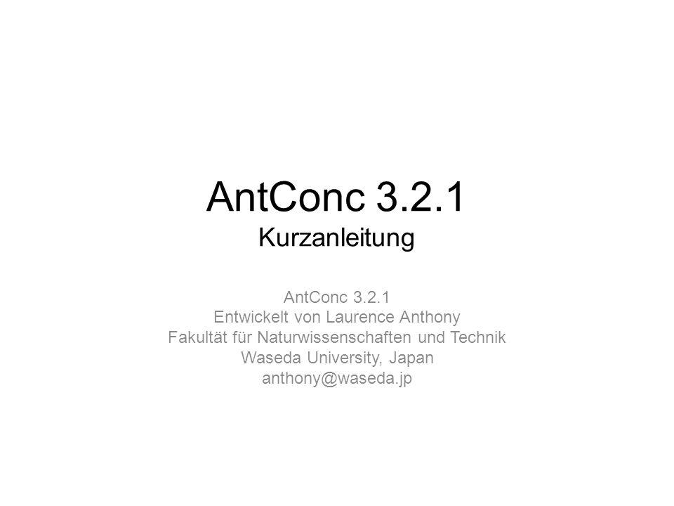 AntConc 3.2.1 Kurzanleitung AntConc 3.2.1 Entwickelt von Laurence Anthony Fakultät für Naturwissenschaften und Technik Waseda University, Japan anthon