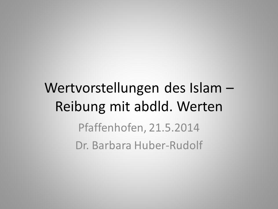 Wertvorstellungen des Islam – Reibung mit abdld. Werten Pfaffenhofen, 21.5.2014 Dr. Barbara Huber-Rudolf