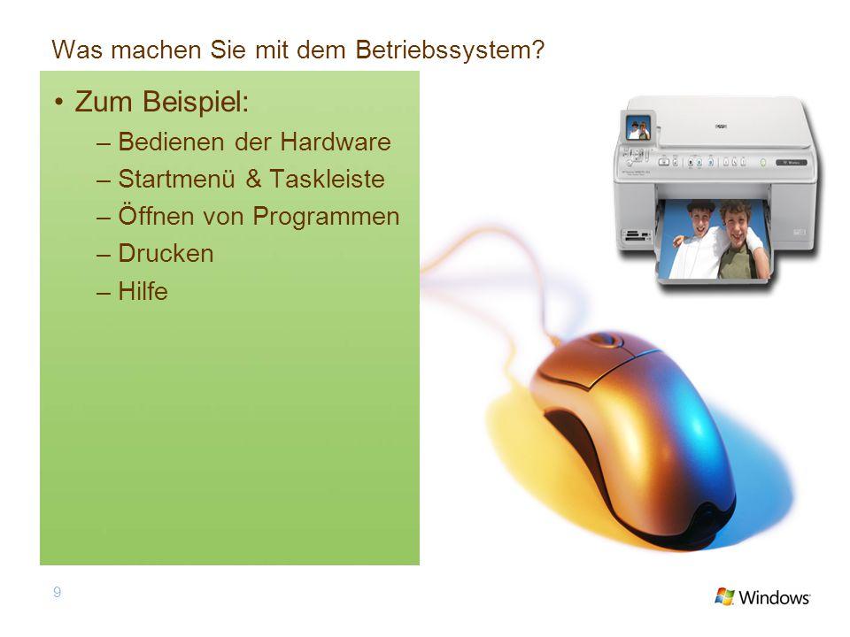 Was machen Sie mit dem Betriebssystem? Zum Beispiel: –Bedienen der Hardware –Startmenü & Taskleiste –Öffnen von Programmen –Drucken –Hilfe 9