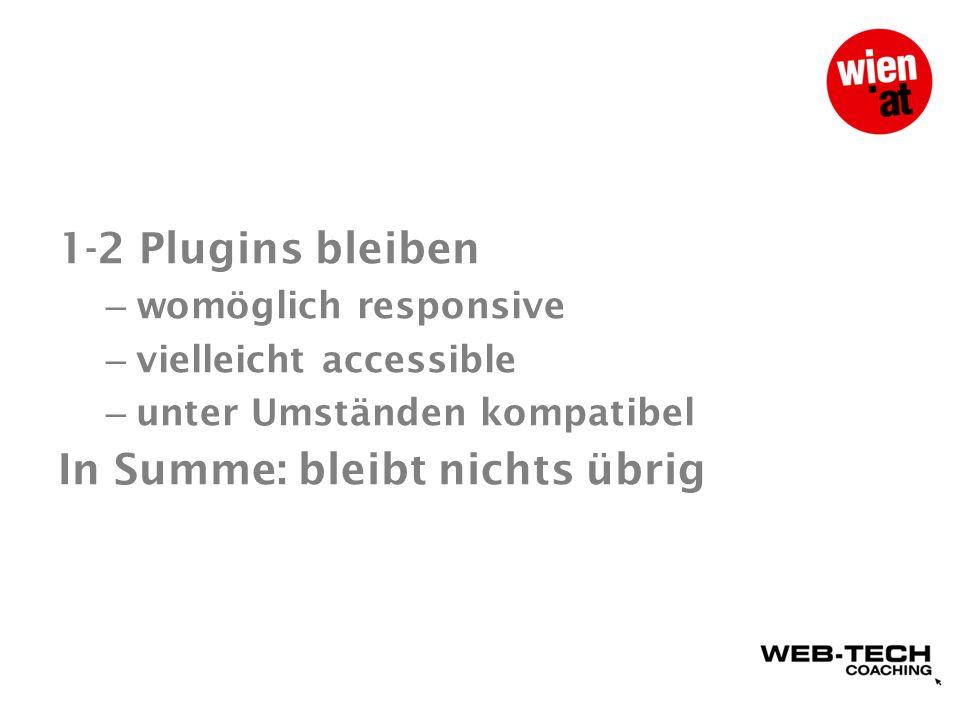 1-2 Plugins bleiben – womöglich responsive – vielleicht accessible – unter Umständen kompatibel In Summe: bleibt nichts übrig