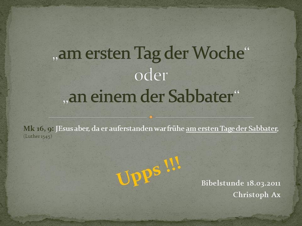 Bibelstunde 18.03.2011 Christoph Ax Mk 16, 9: JEsus aber, da er auferstanden war frühe am ersten Tage der Sabbater, (Luther 1545) Upps !!!