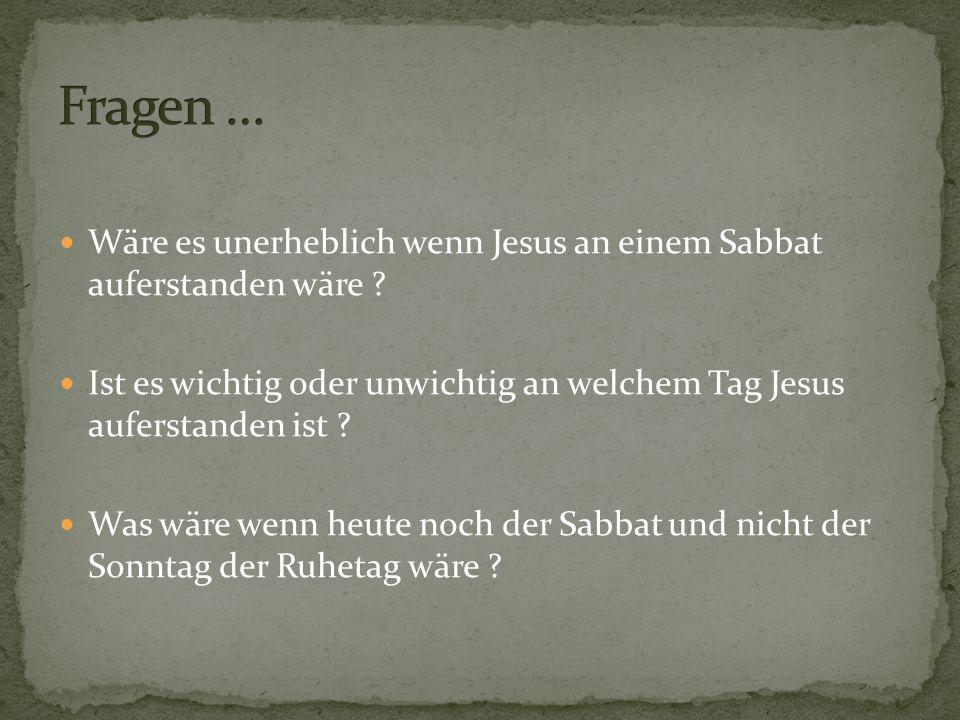 Wäre es unerheblich wenn Jesus an einem Sabbat auferstanden wäre ? Ist es wichtig oder unwichtig an welchem Tag Jesus auferstanden ist ? Was wäre wenn