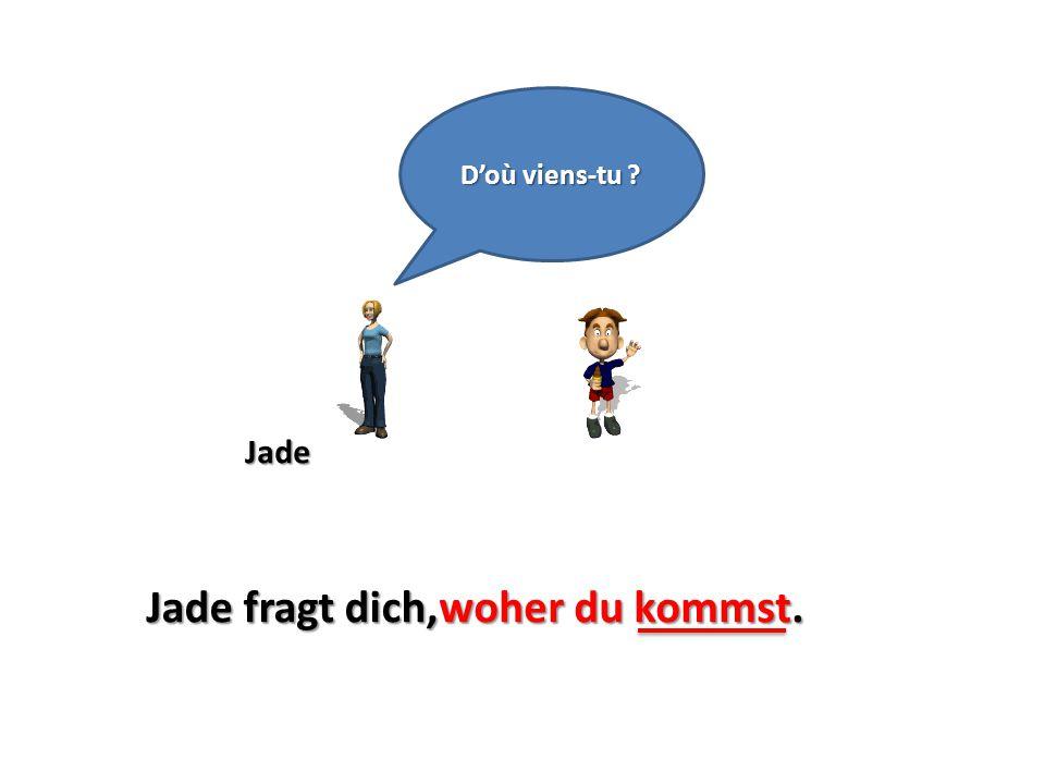 Jade D'où viens-tu ? Jade fragt dich,woher du kommst.