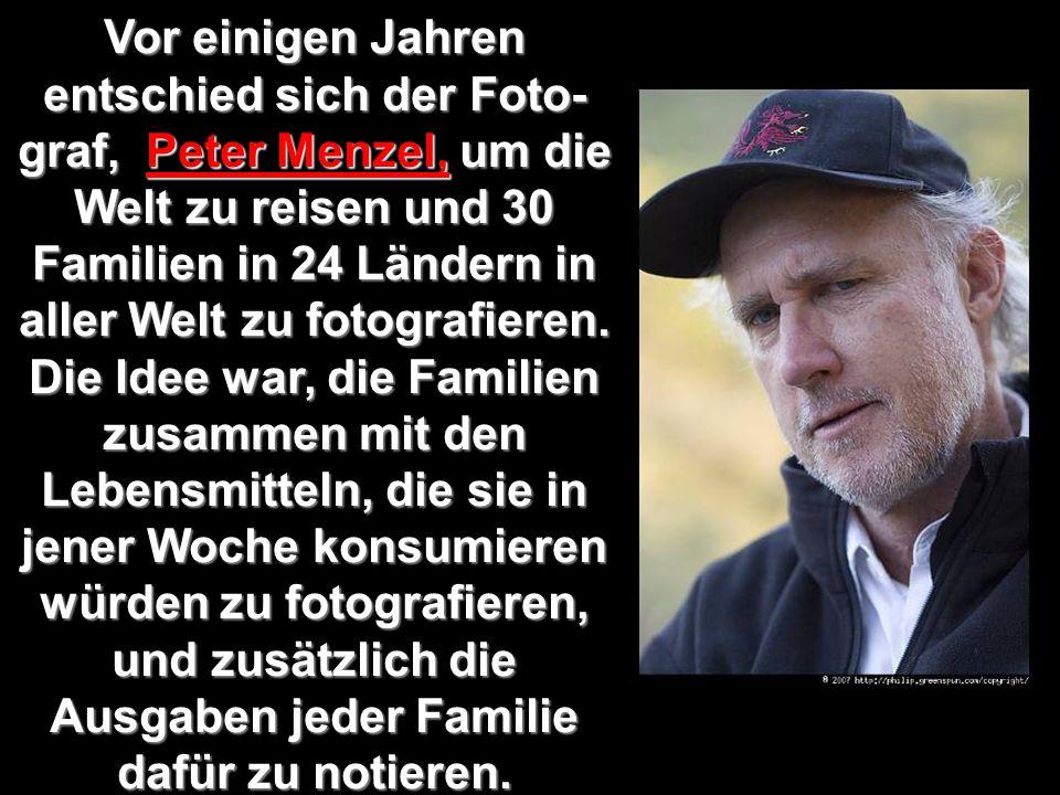 Vor einigen Jahren entschied sich der Foto- graf, Peter Menzel, um die Welt zu reisen und 30 Familien in 24 Ländern in aller Welt zu fotografieren.