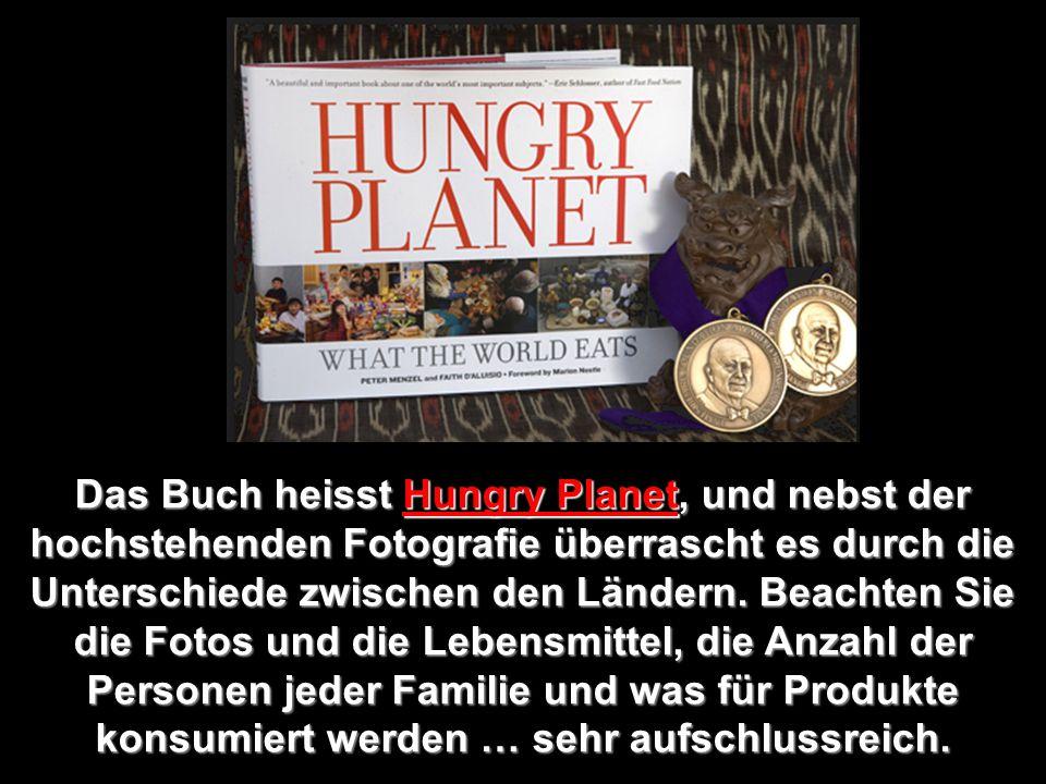 Das Buch heisst Hungry Planet, und nebst der hochstehenden Fotografie überrascht es durch die Unterschiede zwischen den Ländern.