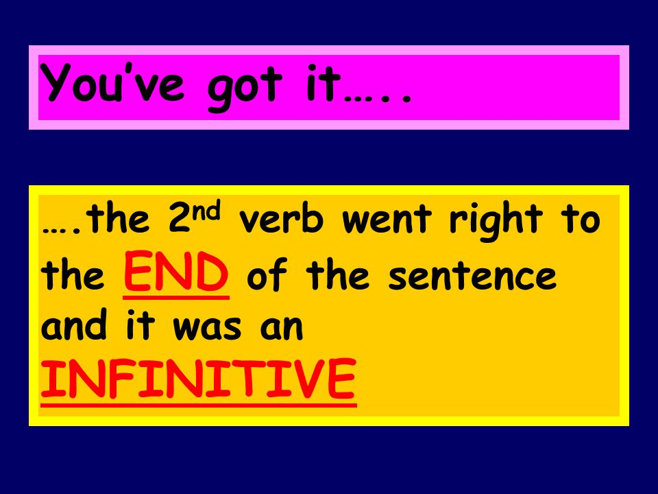 You've got it….. ….the 2 nd verb went right to the END of the sentence and it was an INFINITIVE