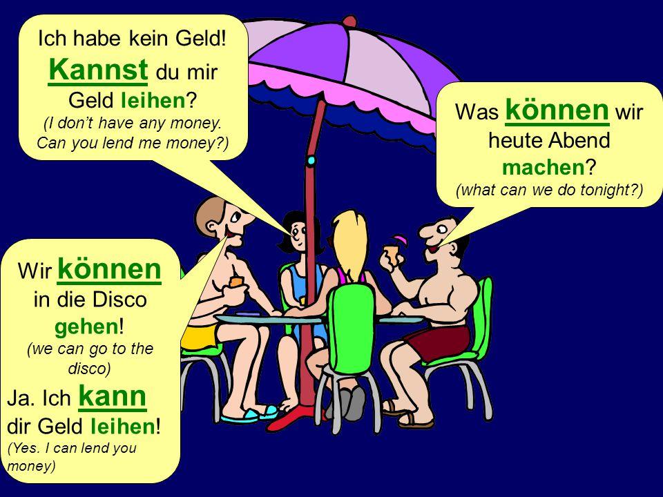 Was können wir heute Abend machen? (what can we do tonight?) Wir können in die Disco gehen! (we can go to the disco) Ich habe kein Geld! Kannst du mir