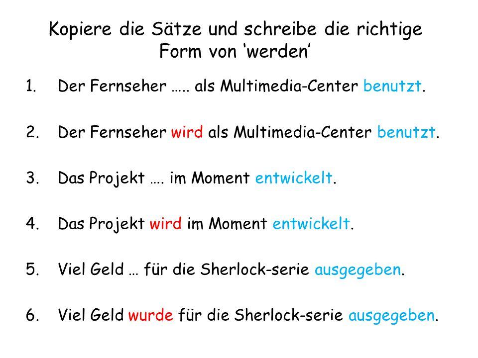 Kopiere die Sätze und schreibe die richtige Form von 'werden' 1.Der Fernseher ….. als Multimedia-Center benutzt. 2.Der Fernseher wird als Multimedia-C
