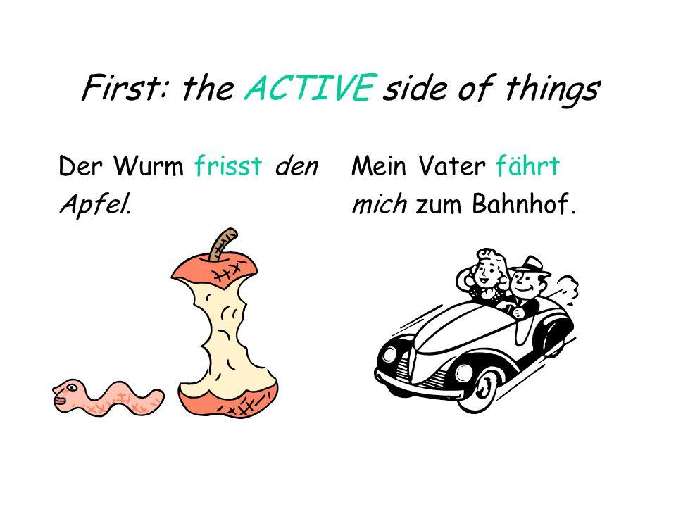 First: the ACTIVE side of things Der Wurm frisst den Apfel. Mein Vater fährt mich zum Bahnhof.