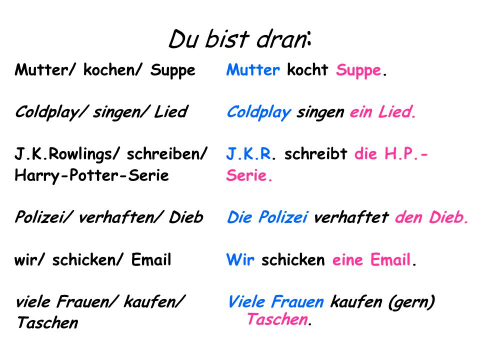 Du bist dran : Mutter/ kochen/ Suppe Coldplay/ singen/ Lied J.K.Rowlings/ schreiben/ Harry-Potter-Serie Polizei/ verhaften/ Dieb wir/ schicken/ Email viele Frauen/ kaufen/ Taschen Mutter kocht Suppe.