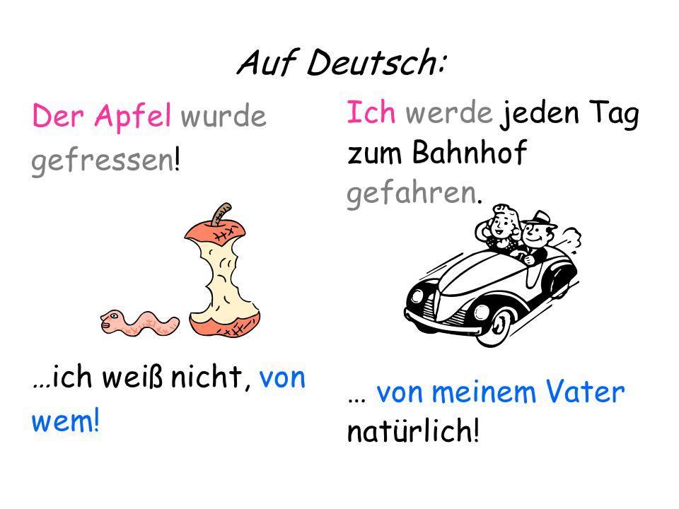 Auf Deutsch: Ich werde jeden Tag zum Bahnhof gefahren. … von meinem Vater natürlich! Der Apfel wurde gefressen! …ich weiß nicht, von wem!