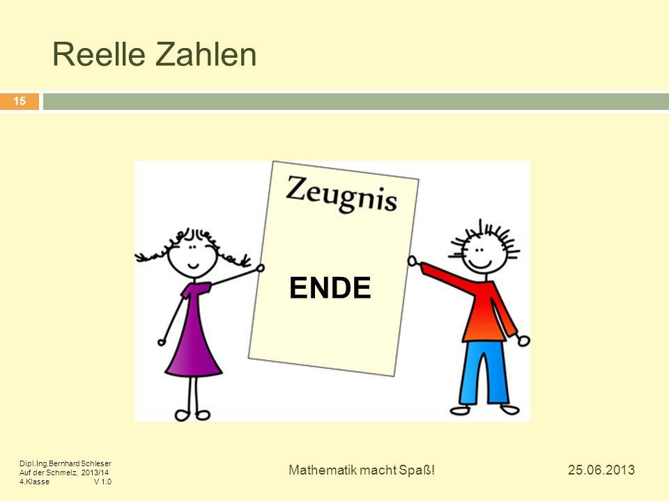 Reelle Zahlen 25.06.2013 Mathematik macht Spaß! 15 ENDE Dipl.Ing.Bernhard Schleser Auf der Schmelz, 2013/14 4.Klasse V 1.0