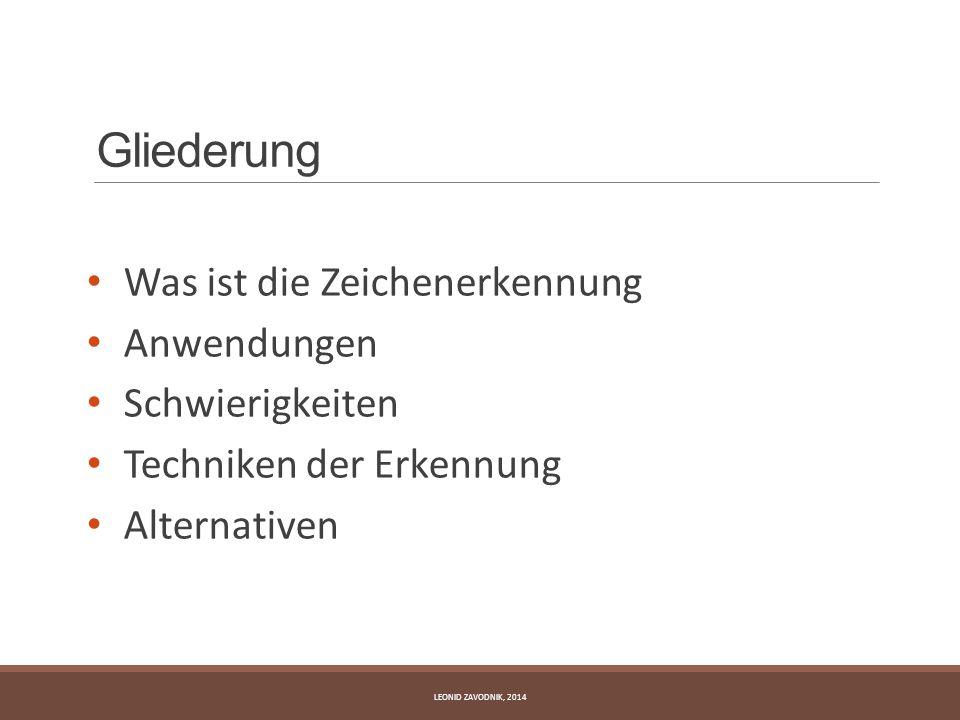 Gliederung Was ist die Zeichenerkennung Anwendungen Schwierigkeiten Techniken der Erkennung Alternativen LEONID ZAVODNIK, 2014