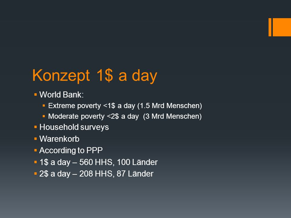Konzept 1$ a day  World Bank:  Extreme poverty <1$ a day (1.5 Mrd Menschen)  Moderate poverty <2$ a day (3 Mrd Menschen)  Household surveys  Ware