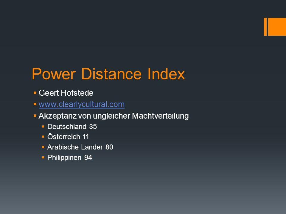 Power Distance Index  Geert Hofstede  www.clearlycultural.com www.clearlycultural.com  Akzeptanz von ungleicher Machtverteilung  Deutschland 35  Österreich 11  Arabische Länder 80  Philippinen 94