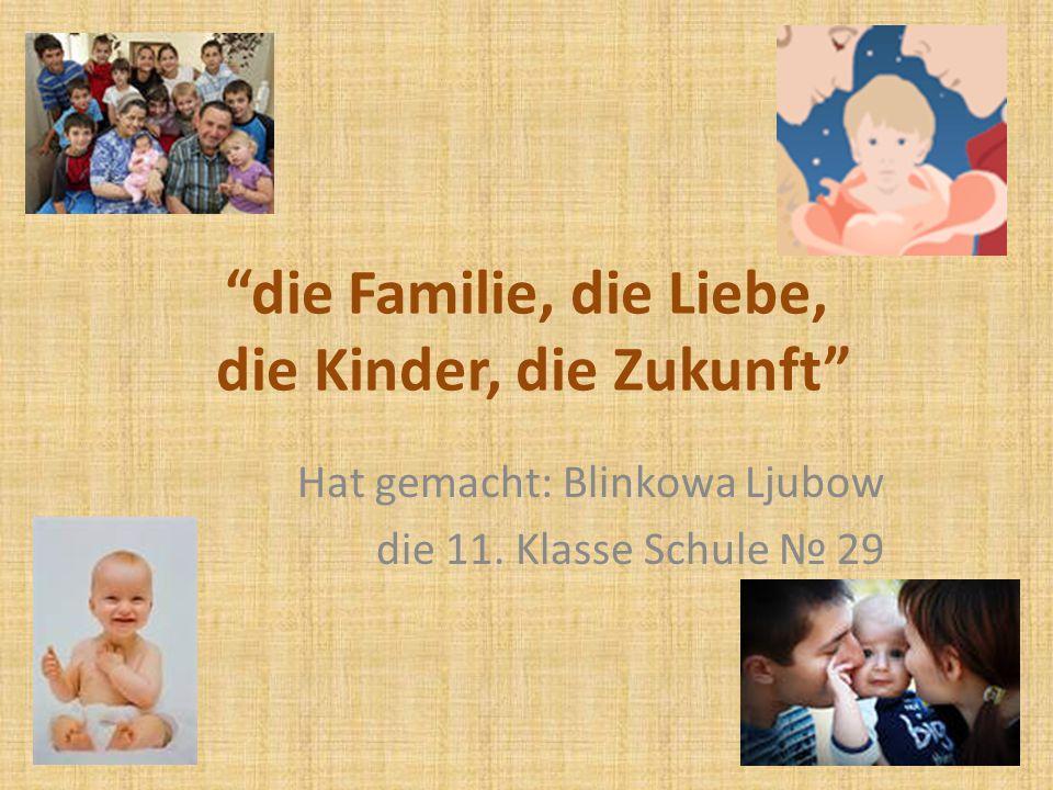 Ziel der Arbeit: die Aktualität des Themas zu zeigen Den Begriff die Liebe , die Familie , die Kinder zu definieren Die Meinungen von dem Psychologen, den Schülern, den Lehrern zu diesem Thema zu sammeln