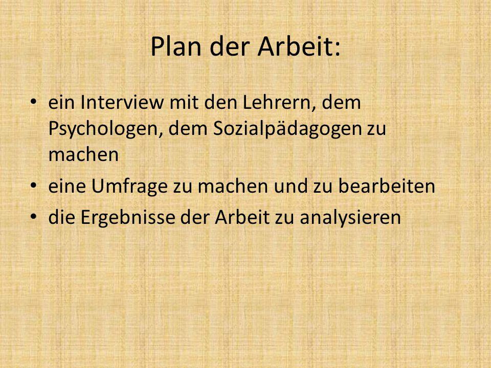 Plan der Arbeit: ein Interview mit den Lehrern, dem Psychologen, dem Sozialpädagogen zu machen eine Umfrage zu machen und zu bearbeiten die Ergebnisse der Arbeit zu analysieren