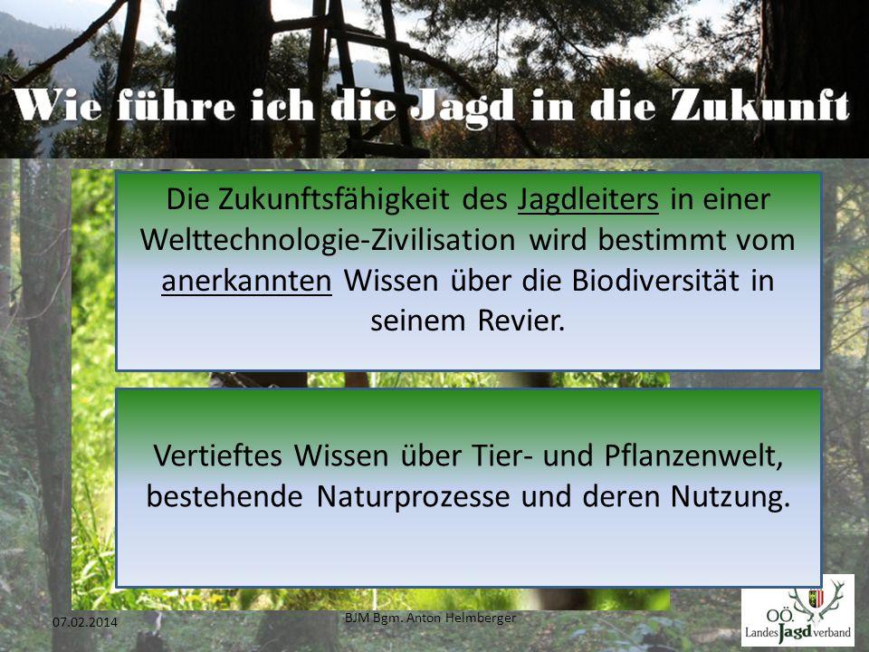 BJM Bgm. Anton Helmberger 17 07.02.2014 Die Zukunftsfähigkeit des Jagdleiters in einer Welttechnologie-Zivilisation wird bestimmt vom anerkannten Wiss