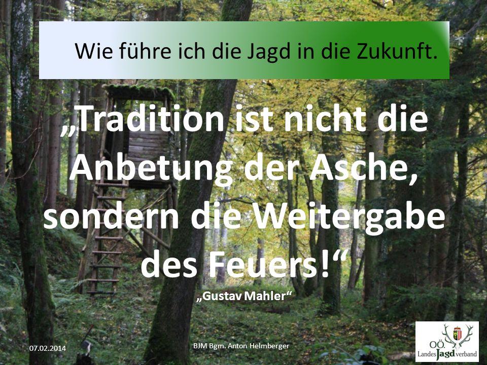 """BJM Bgm. Anton Helmberger 41 07.02.2014 """"Tradition ist nicht die Anbetung der Asche, sondern die Weitergabe des Feuers!"""" """"Gustav Mahler"""" Wie führe ich"""