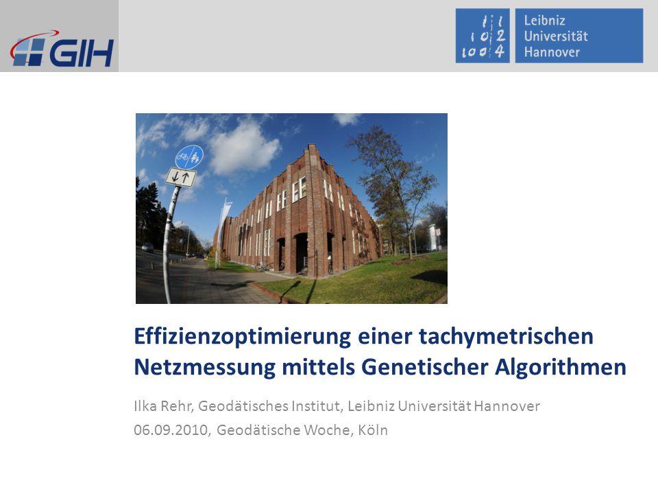 Effizienzoptimierung einer tachymetrischen Netzmessung mittels Genetischer Algorithmen Ilka Rehr, Geodätisches Institut, Leibniz Universität Hannover