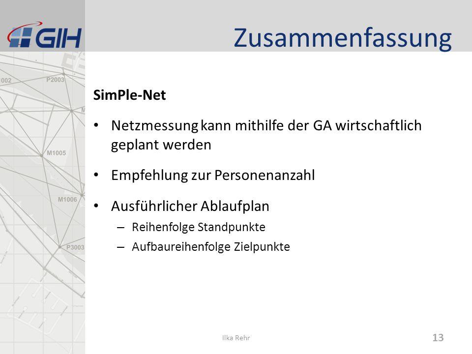 Zusammenfassung SimPle-Net Netzmessung kann mithilfe der GA wirtschaftlich geplant werden Empfehlung zur Personenanzahl Ausführlicher Ablaufplan – Reihenfolge Standpunkte – Aufbaureihenfolge Zielpunkte 13 Ilka Rehr
