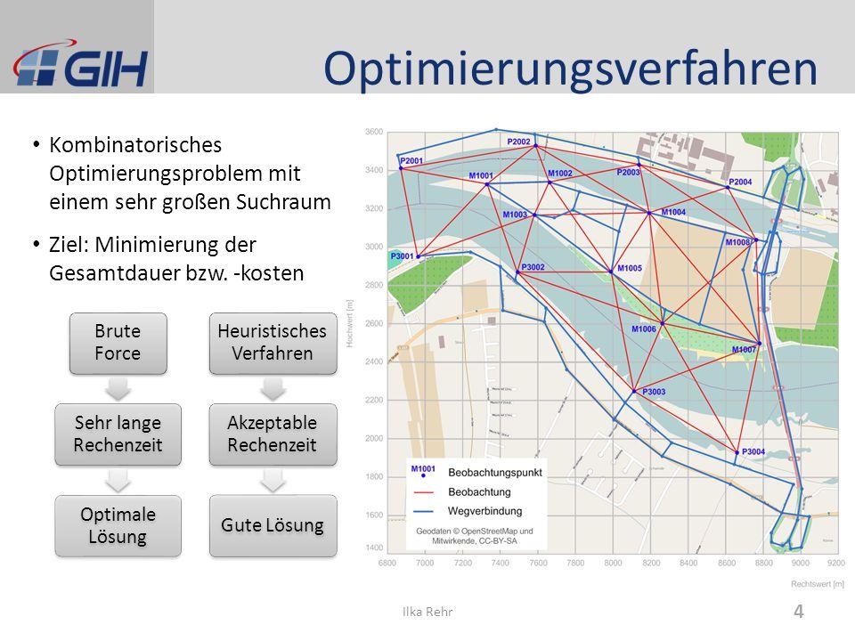 Optimierungsverfahren Kombinatorisches Optimierungsproblem mit einem sehr großen Suchraum Ziel: Minimierung der Gesamtdauer bzw. -kosten 4 Ilka Rehr B