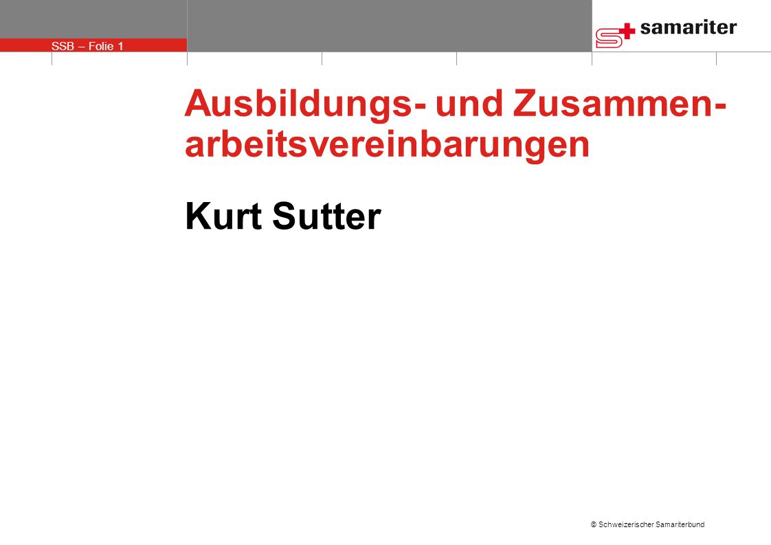 SSB – Folie 1 © Schweizerischer Samariterbund Ausbildungs- und Zusammen- arbeitsvereinbarungen Kurt Sutter