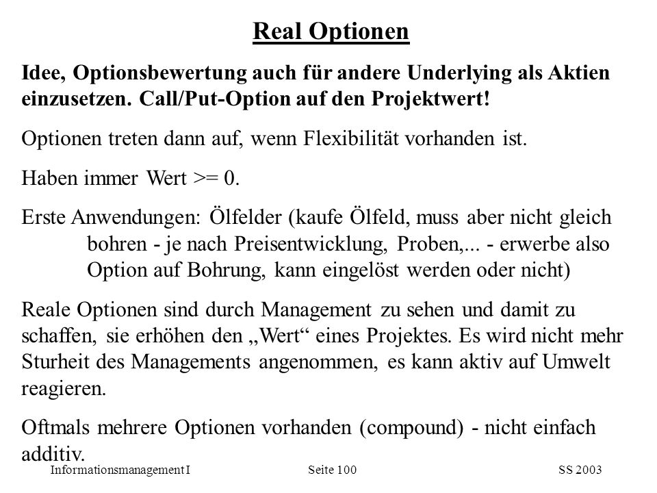 Informationsmanagement ISS 2003Seite 100 Idee, Optionsbewertung auch für andere Underlying als Aktien einzusetzen. Call/Put-Option auf den Projektwert