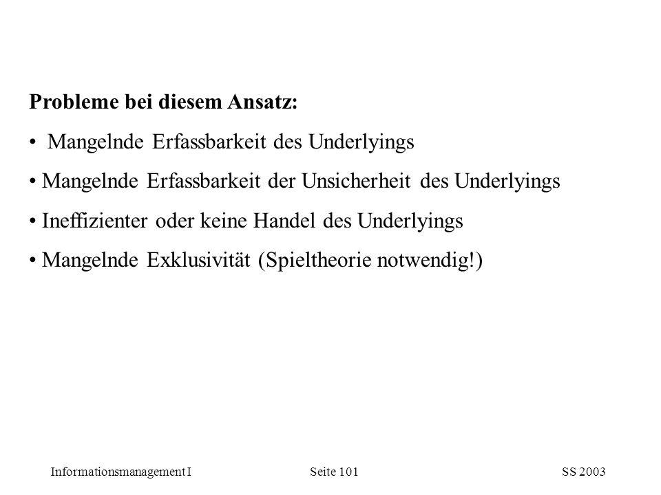 Informationsmanagement ISS 2003Seite 101 Probleme bei diesem Ansatz: Mangelnde Erfassbarkeit des Underlyings Mangelnde Erfassbarkeit der Unsicherheit