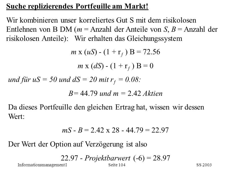 Informationsmanagement ISS 2003Seite 104 m x (uS) - (1 + r ƒ ) B = 72.56 m x (dS) - (1 + r ƒ ) B = 0 und für uS = 50 und dS = 20 mit r ƒ = 0.08: B= 44