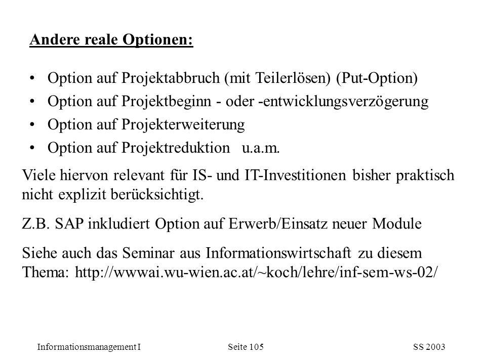 Informationsmanagement ISS 2003Seite 105 Andere reale Optionen: Option auf Projektabbruch (mit Teilerlösen) (Put-Option) Option auf Projektbeginn - od