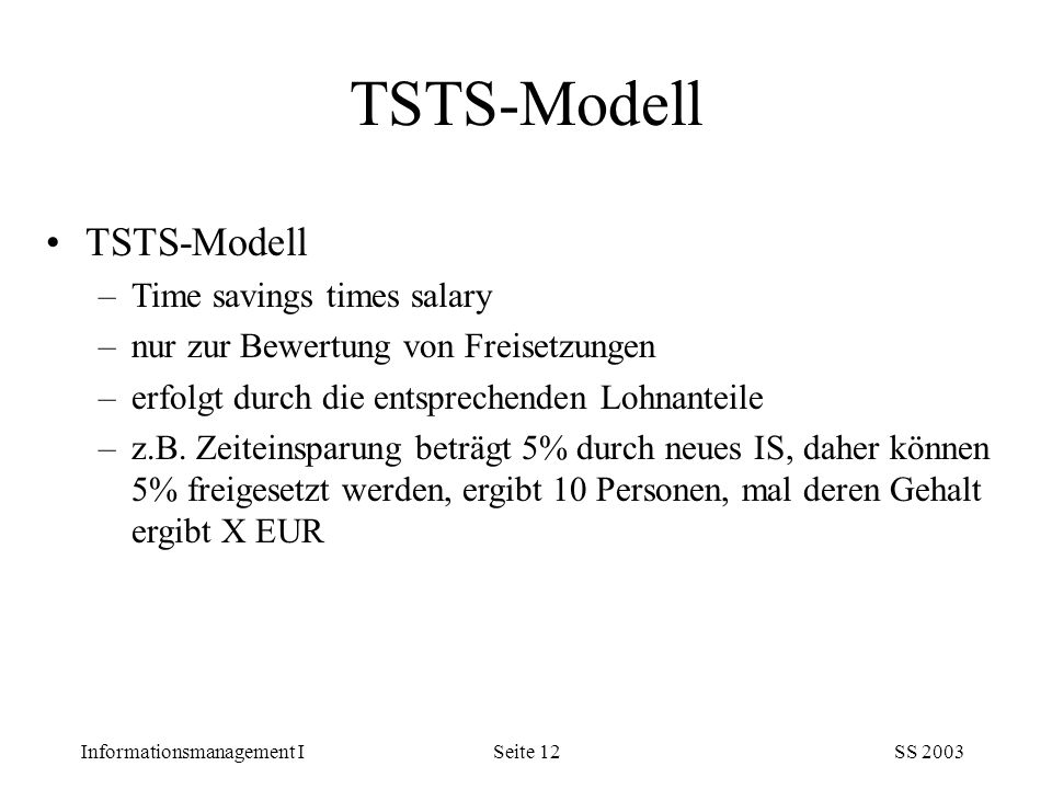Informationsmanagement ISS 2003Seite 12 TSTS-Modell –Time savings times salary –nur zur Bewertung von Freisetzungen –erfolgt durch die entsprechenden Lohnanteile –z.B.
