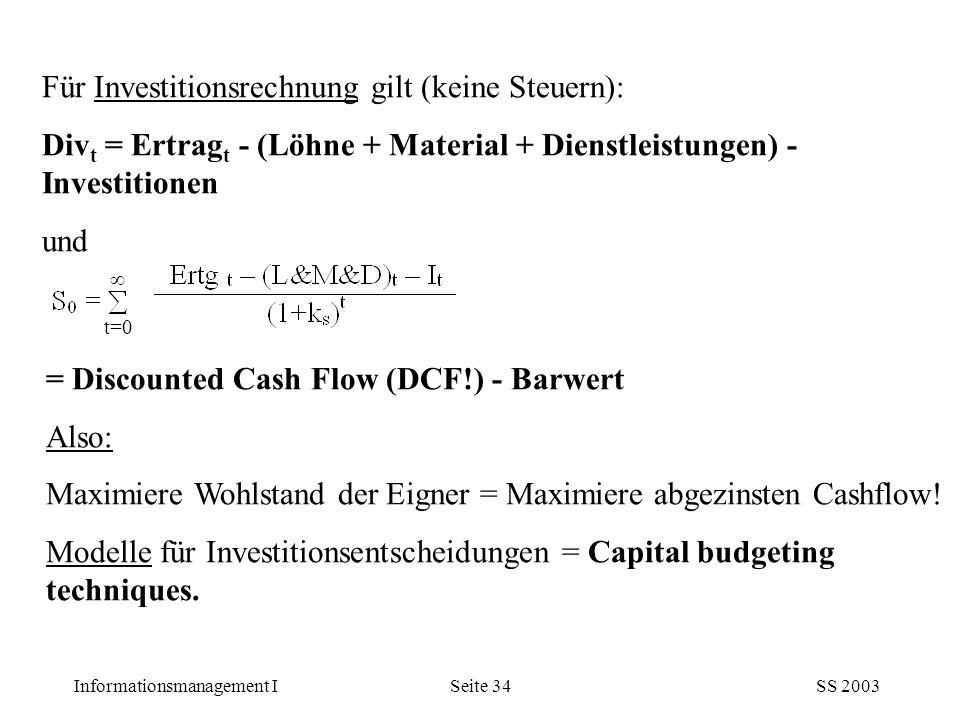 Informationsmanagement ISS 2003Seite 34 Für Investitionsrechnung gilt (keine Steuern): Div t = Ertrag t - (Löhne + Material + Dienstleistungen) - Inve