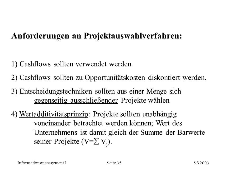 Informationsmanagement ISS 2003Seite 35 Anforderungen an Projektauswahlverfahren: 1) Cashflows sollten verwendet werden. 2) Cashflows sollten zu Oppor