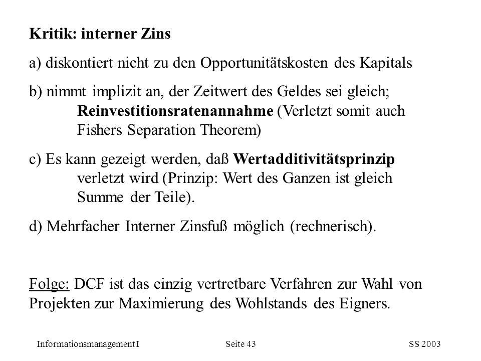 Informationsmanagement ISS 2003Seite 43 Kritik: interner Zins a) diskontiert nicht zu den Opportunitätskosten des Kapitals b) nimmt implizit an, der Z