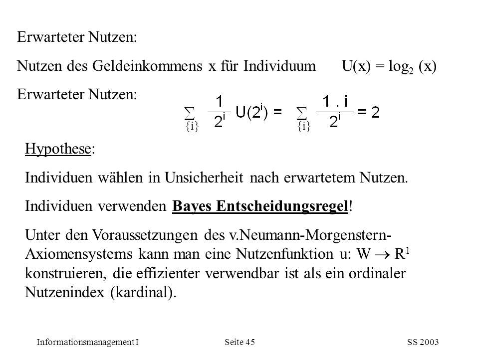Informationsmanagement ISS 2003Seite 45 Erwarteter Nutzen: Nutzen des Geldeinkommens x für Individuum U(x) = log 2 (x) Erwarteter Nutzen: {i} Hypothes