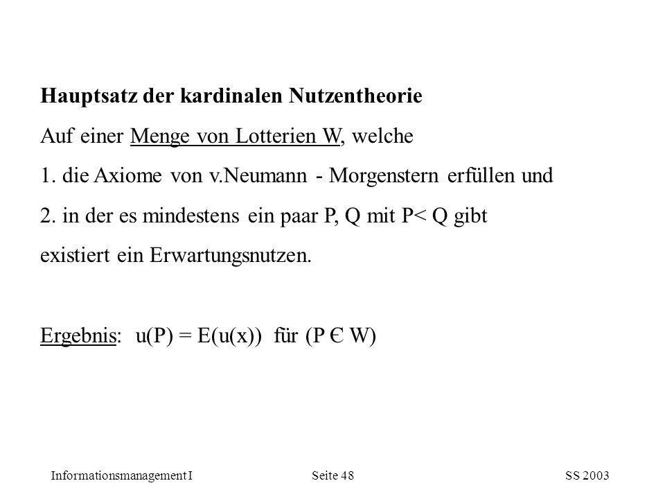 Informationsmanagement ISS 2003Seite 48 Hauptsatz der kardinalen Nutzentheorie Auf einer Menge von Lotterien W, welche 1. die Axiome von v.Neumann - M